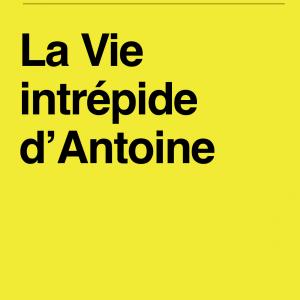 La Vie intrépide d'Antoine (ROMAN)